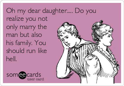Oh my dear daughter..... Do you  realize you not only marry the man but also his family. You should run like hell.