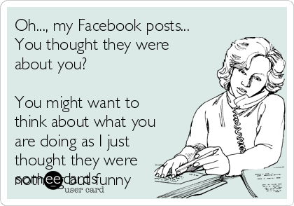 Oh..., my Facebook posts... You thought they were  about you?  You might want to think about what you are doing as I just thought they were nothing but funny