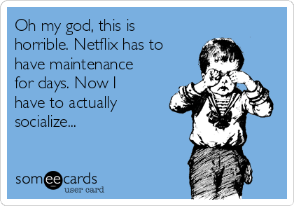 Oh my god, this is horrible. Netflix has to have maintenance for days. Now I have to actually socialize...