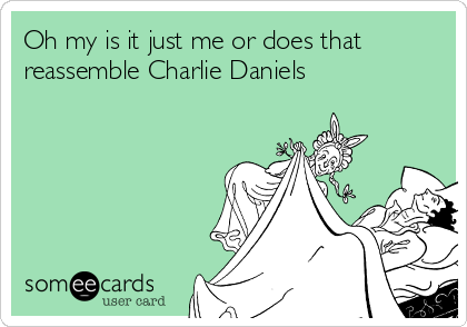 Oh my is it just me or does that reassemble Charlie Daniels