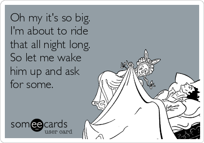 Oh my it's so big. I'm about to ride  that all night long. So let me wake him up and ask for some.