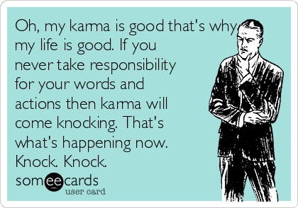 Oh, my karma is good that's why my life is good. If you never take responsibility for your words and actions then karma will come knocking. That's what's happening now. Knock. Knock.
