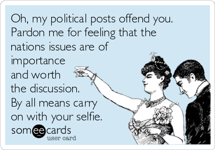 Oh, my political posts offend you. Pardon me for feeling that the nations issues are of importance and worth the discussion. By all means carry on with your selfie.