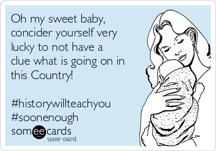 Oh my sweet baby, concider yourself very lucky to not have a clue what is going on in this Country!  #historywillteachyou #soonenough