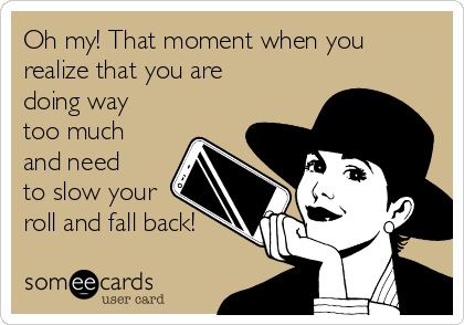Oh my! That moment when you realize that you are doing way too much and need to slow your roll and fall back!