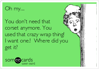 Oh my....  You don't need that corset anymore. You used that crazy wrap thing! I want one.!  Where did you get it?