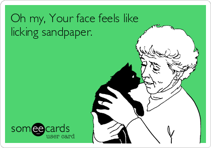 Oh my, Your face feels like licking sandpaper.