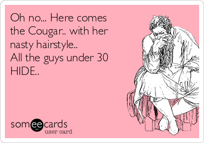Oh no... Here comes the Cougar.. with her nasty hairstyle..  All the guys under 30  HIDE..