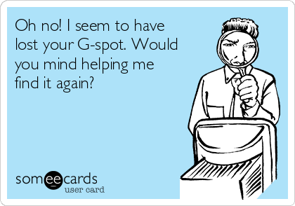 Oh no! I seem to have lost your G-spot. Would you mind helping me find it again?