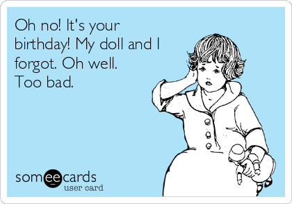 Oh no! It's your birthday! My doll and I forgot. Oh well. Too bad.