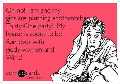 Oh no! Pam and my girls are planning anothanother Thirty-One party!  My house is about to be Run over with giddy women and Wine!
