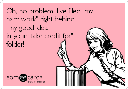 "Oh, no problem! I've filed ""my hard work"" right behind ""my good idea"" in your ""take credit for"" folder!"