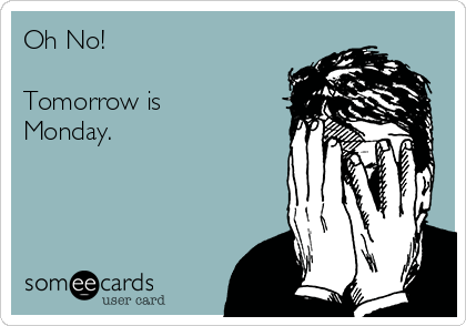 Oh No!  Tomorrow is Monday.
