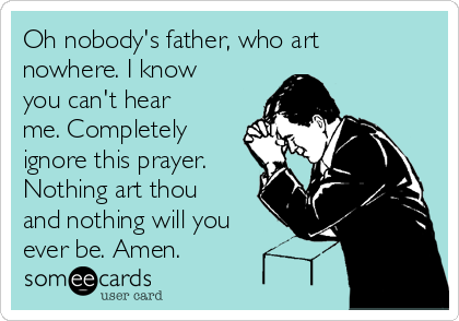 Oh nobody's father, who art nowhere. I know you can't hear me. Completely ignore this prayer. Nothing art thou and nothing will you ever be. Amen.