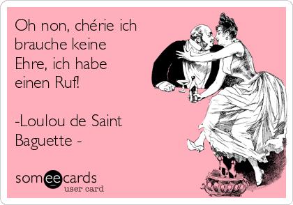 Oh non, chérie ich brauche keine Ehre, ich habe einen Ruf!  -Loulou de Saint Baguette -