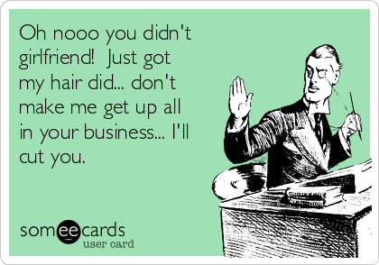 Oh nooo you didn't girlfriend!  Just got my hair did... don't make me get up all in your business... I'll cut you.