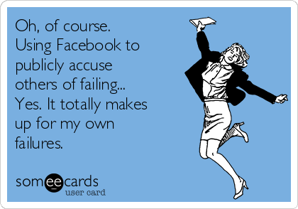 Oh, of course. Using Facebook to publicly accuse others of failing...  Yes. It totally makes  up for my own failures.