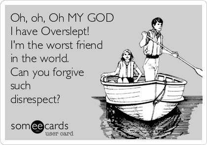Oh, oh, Oh MY GOD I have Overslept!  I'm the worst friend in the world. Can you forgive such disrespect?