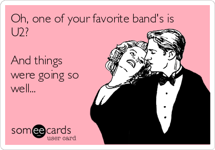 Oh, one of your favorite band's is U2?  And things were going so well...