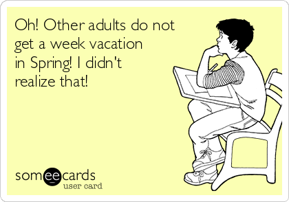 Oh! Other adults do not get a week vacation in Spring! I didn't realize that!