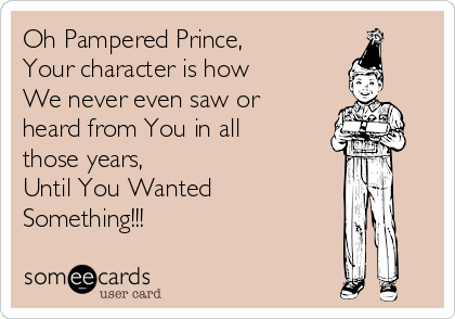 Oh Pampered Prince, Your character is how  We never even saw or heard from You in all those years,  Until You Wanted Something!!!