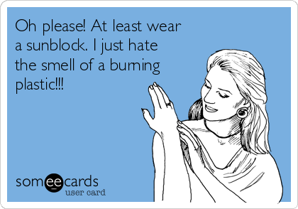 Oh please! At least wear a sunblock. I just hate the smell of a burning plastic!!!