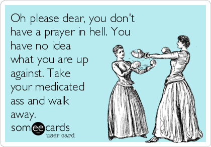Oh please dear, you don't have a prayer in hell. You have no idea what you are up against. Take your medicated ass and walk away.