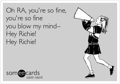 Oh RA, you're so fine, you're so fine  you blow my mind-- Hey Richie! Hey Richie!
