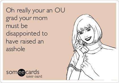 Oh really your an OU grad your mom must be disappointed to have raised an asshole