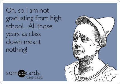 Oh, so I am not graduating from high school.  All those years as class clown meant nothing!