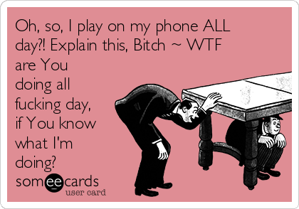 Oh, so, I play on my phone ALL day?! Explain this, Bitch ~ WTF are You doing all fucking day, if You know what I'm doing?