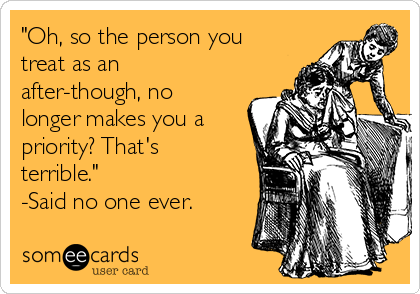 """""""Oh, so the person you treat as an  after-though, no longer makes you a priority? That's terrible.""""  -Said no one ever."""