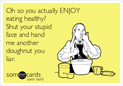 Oh so you actually ENJOY  eating healthy? Shut your stupid face and hand me another doughnut you liar.