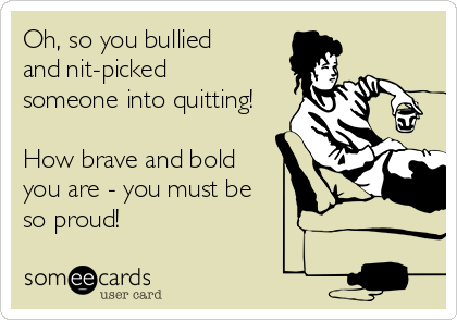 Oh, so you bullied and nit-picked someone into quitting!  How brave and bold  you are - you must be so proud!