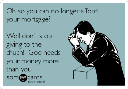 Oh so you can no longer afford your mortgage?   Well don't stop giving to the chuch!  God needs your money more than you!