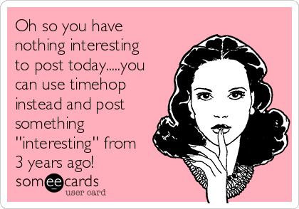 Oh so you have nothing interesting to post today.....you can use timehop instead and post something ''interesting'' from 3 years ago!