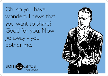 Oh, so you have wonderful news that you want to share? Good for you. Now go away - you bother me.