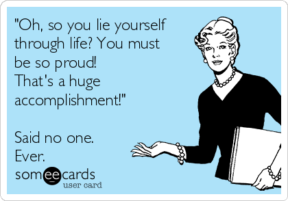 """""""Oh, so you lie yourself  through life? You must be so proud!  That's a huge accomplishment!""""  Said no one. Ever."""