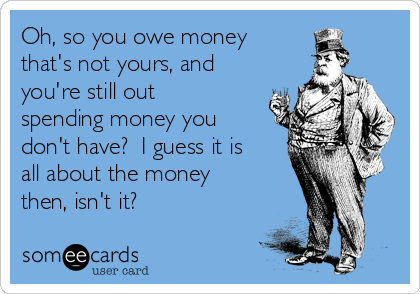 Oh, so you owe money that's not yours, and you're still out spending money you don't have?  I guess it is all about the money then, isn't it?