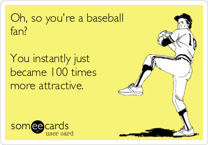 Oh, so you're a baseball fan?   You instantly just became 100 times more attractive.