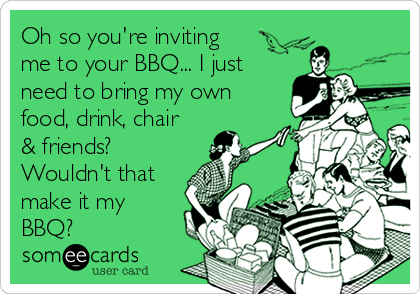 Oh so you're inviting me to your BBQ... I just need to bring my own food, drink, chair & friends? Wouldn't that make it my BBQ?