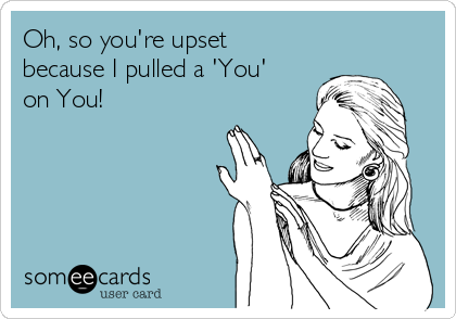 Oh, so you're upset because I pulled a 'You' on You!