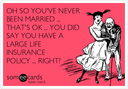 OH SO YOU'VE NEVER BEEN MARRIED ... THAT'S OK ... YOU DID SAY YOU HAVE A LARGE LIFE INSURANCE POLICY ... RIGHT?