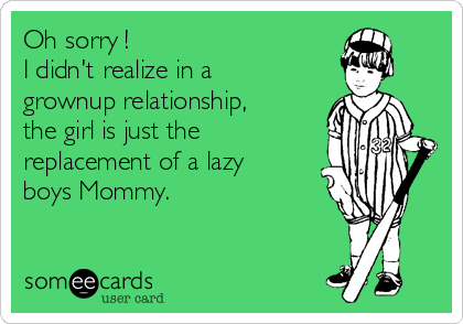 Oh sorry !  I didn't realize in a grownup relationship, the girl is just the replacement of a lazy boys Mommy.