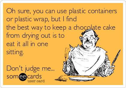 Oh sure, you can use plastic containers or plastic wrap, but I find the best way to keep a chocolate cake from drying out is to eat it all in one sitting.  Don't judge me...