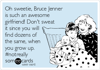 Oh sweetie, Bruce Jenner is such an awesome girlfriend! Don't sweat it since you will find dozens of the same, when you grow up. #notreally