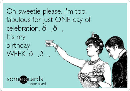Oh sweetie please, I'm too fabulous for just ONE day of celebration.