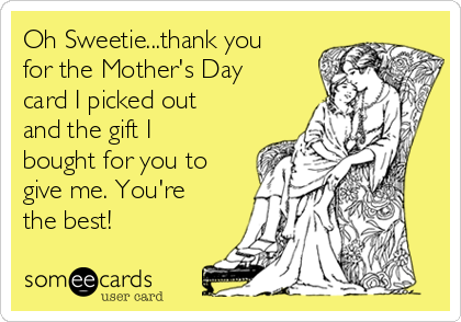 Oh Sweetie...thank you for the Mother's Day card I picked out and the gift I bought for you to give me. You're the best!