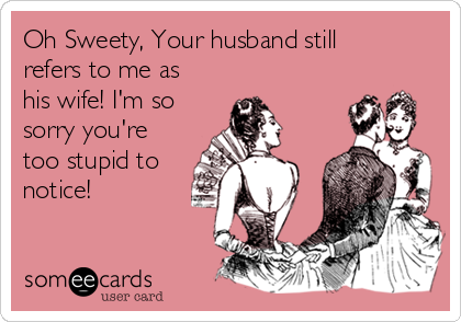 Oh Sweety, Your husband still refers to me as his wife! I'm so sorry you're too stupid to notice!