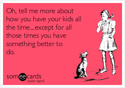 Oh, tell me more about how you have your kids all the time....except for all those times you have something better to do.